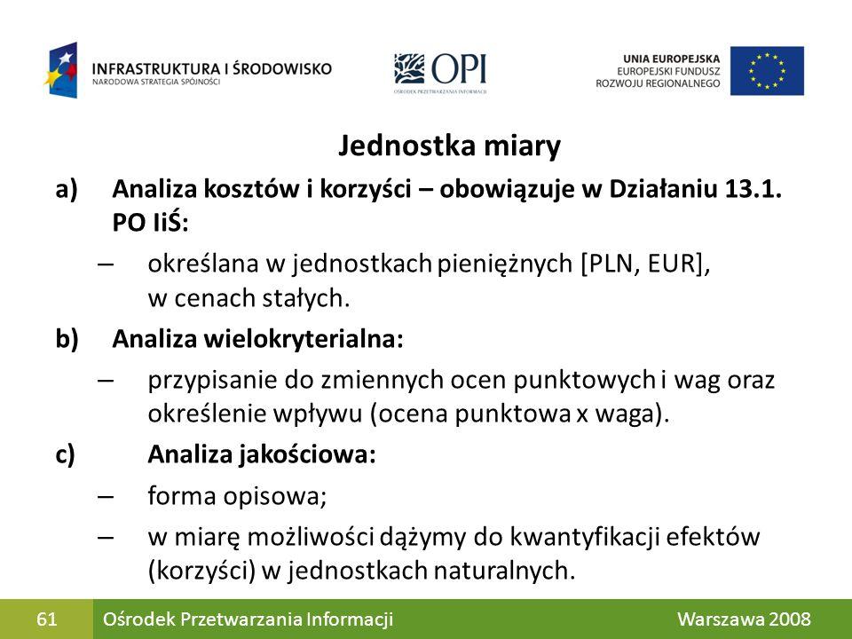 Jednostka miaryAnaliza kosztów i korzyści – obowiązuje w Działaniu 13.1. PO IiŚ: określana w jednostkach pieniężnych [PLN, EUR], w cenach stałych.
